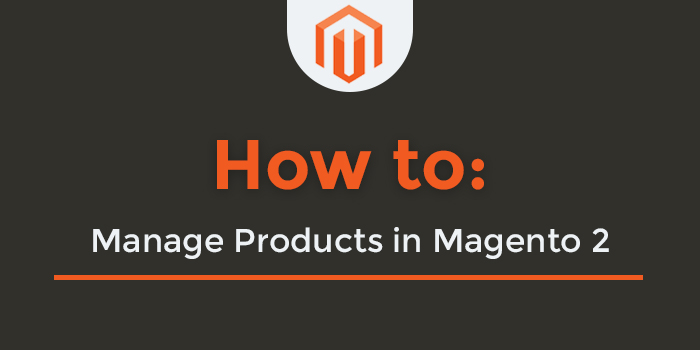 How to Manage Products in Magento 2